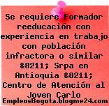 Se requiere Formador reeducación con experiencia en trabajo con población infractora o similar &8211; Srpa en Antioquia &8211; Centro de Atención al Joven Carlo
