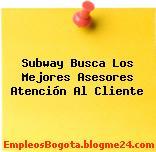 Subway Busca Los Mejores Asesores Atención Al Cliente
