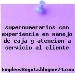supernumerarios con experiencia en manejo de caja y atencion a servicio al cliente