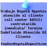 Trabajo Bogotá Agentes atención al cliente call center &8211; contratación inmediata/ Termino Indefinido Atención Al Cliente