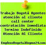 Trabajo Bogotá Agentes atención al cliente call center contratación inmediata Termino Indefinido Atención Al Cliente