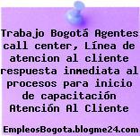 Trabajo Bogotá Agentes call center, Línea de atencion al cliente respuesta inmediata al procesos para inicio de capacitación Atención Al Cliente
