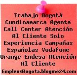 Trabajo Bogotá Cundinamarca Agente Call Center Atención Al Cliente Solo Experiencia Campañas Españolas Vodafone Orange Endesa Atención Al Cliente