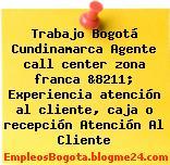 Trabajo Bogotá Cundinamarca Agente call center zona franca &8211; Experiencia atención al cliente, caja o recepción Atención Al Cliente