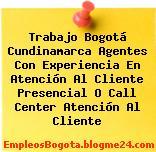 Trabajo Bogotá Cundinamarca Agentes Con Experiencia En Atención Al Cliente Presencial O Call Center Atención Al Cliente