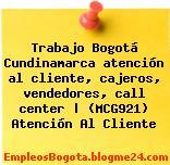 Trabajo Bogotá Cundinamarca atención al cliente, cajeros, vendedores, call center | (MCG921) Atención Al Cliente