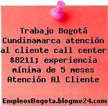 Trabajo Bogotá Cundinamarca atención al cliente call center &8211; experiencia mínima de 5 meses Atención Al Cliente