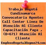 Trabajo Bogotá Cundinamarca Convocatoria Agentes Call Center Linea De Atención Al Cliente Capacitación Paga , (D-671) Atención Al Cliente