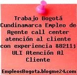 Trabajo Bogotá Cundinamarca Empleo de Agente call center atención al cliente con experiencia &8211; ULI Atención Al Cliente