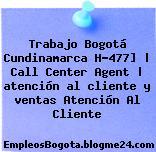 Trabajo Bogotá Cundinamarca H-477]   Call Center Agent   atención al cliente y ventas Atención Al Cliente