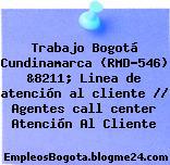 Trabajo Bogotá Cundinamarca (RMD-546) &8211; Linea de atención al cliente // Agentes call center Atención Al Cliente