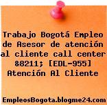 Trabajo Bogotá Empleo de Asesor de atención al cliente call center &8211; [EDL-955] Atención Al Cliente