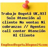 Trabajo Bogotá UK.93] Solo Atención al cliente No ventas Ni cobranzas // Agentes call center Atención Al Cliente