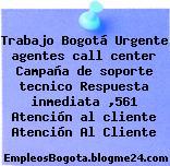 Trabajo Bogotá Urgente agentes call center Campaña de soporte tecnico Respuesta inmediata ,561 Atención al cliente Atención Al Cliente
