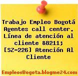 Trabajo Empleo Bogotá Agentes call center. Línea de atención al cliente &8211; [SZ-226] Atención Al Cliente