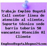 Trabajo Empleo Bogotá Call center linea de atención al cliente, Soporte técnico sede barrio toberin 50 vancantes Atención Al Cliente