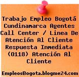 Trabajo Empleo Bogotá Cundinamarca Agentes Call Center / Linea De Atención Al Cliente Respuesta Inmediata (O118) Atención Al Cliente