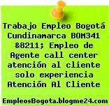 Trabajo Empleo Bogotá Cundinamarca BOM341 &8211; Empleo de Agente call center atención al cliente solo experiencia Atención Al Cliente