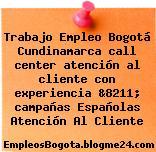Trabajo Empleo Bogotá Cundinamarca call center atención al cliente con experiencia &8211; campañas Españolas Atención Al Cliente