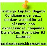 Trabajo Empleo Bogotá Cundinamarca call center atención al cliente con experiencia campañas Españolas Atención Al Cliente