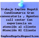 Trabajo Empleo Bogotá Cundinamarca Gran convocatoria , Agentes call center Con experiencia en atención al cliente Atención Al Cliente