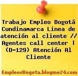 Trabajo Empleo Bogotá Cundinamarca Linea de atención al cliente // Agentes call center   (D-129) Atención Al Cliente