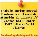 Trabajo Empleo Bogotá Cundinamarca Linea de atención al cliente // Agentes Call Center [P477] Atención Al Cliente