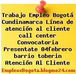Trabajo Empleo Bogotá Cundinamarca Línea de atención al cliente call center Convocatoria Presentate 04febrero barrio toberin Atención Al Cliente