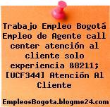 Trabajo Empleo Bogotá Empleo de Agente call center atención al cliente solo experiencia &8211; [UCF344] Atención Al Cliente