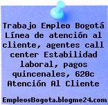 Trabajo Empleo Bogotá Línea de atención al cliente, agentes call center Estabilidad laboral, pagos quincenales, 620c Atención Al Cliente