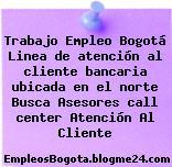 Trabajo Empleo Bogotá Linea De Atención Al Cliente Bancaria Ubicada En El Norte : Busca Asesores Call Center Atención Al Cliente