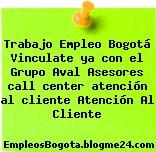 Trabajo Empleo Bogotá Vinculate ya con el Grupo Aval Asesores call center atención al cliente Atención Al Cliente