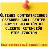 ÚLTIMAS CONTRATACIONES ASESOREs CALL CENTER &8211; ATENCIÓN Al CLIENTE RETENCIÓN FIDELIZACIÓN