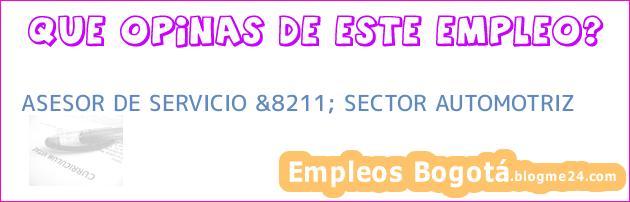 ASESOR DE SERVICIO &8211; SECTOR AUTOMOTRIZ
