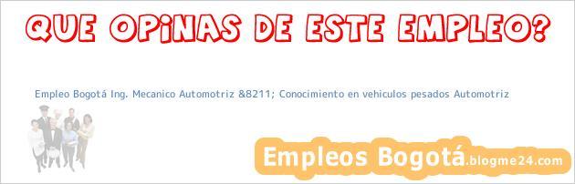 Empleo Bogotá Ing. Mecanico Automotriz &8211; Conocimiento en vehiculos pesados Automotriz