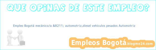 Empleo Bogotá mecánico/a &8211; automotriz,diesel vehiculos pesados Automotriz