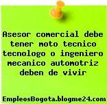 Asesor comercial debe tener moto tecnico tecnologo o ingeniero mecanico automotriz deben de vivir
