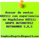 Asesor de ventas &8211; con experiencia en Magdalena &8211; GRUPO AUTOMOTRIZ AUTOMUNDO S.A.S