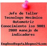 Jefe de Taller Tecnologo Mecánico Automotriz Conocimiento iso 9001 2008 manejo de indicadores