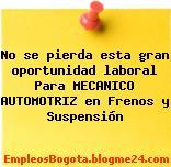 No se pierda esta gran oportunidad laboral Para MECANICO AUTOMOTRIZ en Frenos y Suspensión