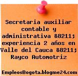 Secretaria auxiliar contable y administrativa &8211; experiencia 2 años en Valle del Cauca &8211; Rayco Automotriz