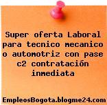 Super oferta Laboral para tecnico mecanico o automotriz con pase c2 contratación inmediata