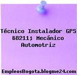 Técnico Instalador GPS &8211; Mecánico Automotriz