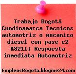 Trabajo Bogotá Cundinamarca Tecnicos automotriz o mecanico diesel con pase c2 &8211; Respuesta inmediata Automotriz