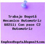 Trabajo Bogotá Mecanico Automotriz &8211; Con pase C2 Automotriz