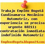 Trabajo Empleo Bogotá Cundinamarca Mecánico Automotriz, con experiencia se precisa urgente &8211; contratación inmediata indefinido Automotriz