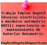 Trabajo Empleo Bogotá técnicos electricista o mecánico automotriz &8211; experiencia en mantenimiento de baterías Automotriz
