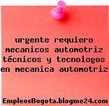 urgente requiero mecanicos automotriz técnicos y tecnologos en mecanica automotriz
