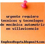 urgente requiero tecnicos y tecnologos de mecánica automotriz en villavicencio