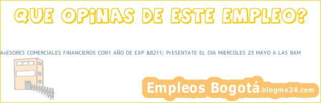AsESORES COMERCIALES FINANCIEROS CON1 AÑO DE EXP &8211; PrESENTATE EL DIA MIERCOLES 23 MAYO A LAS 8AM